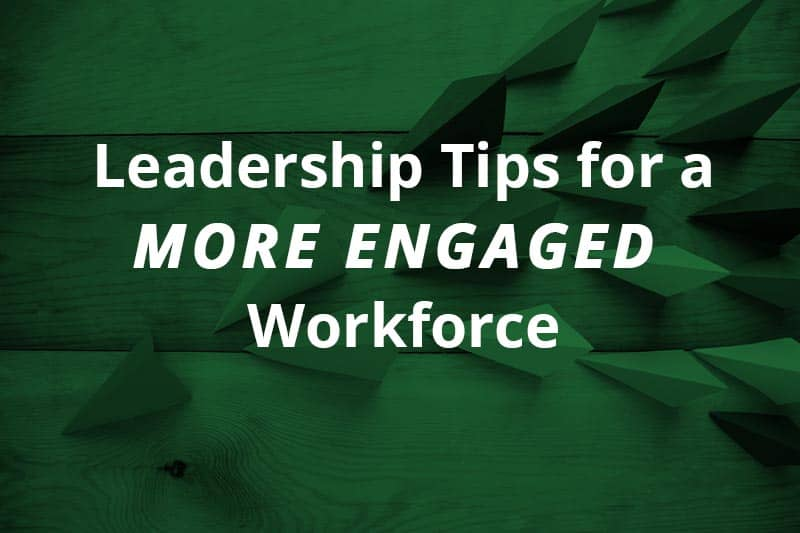 leadership tips for a more engaged workforce